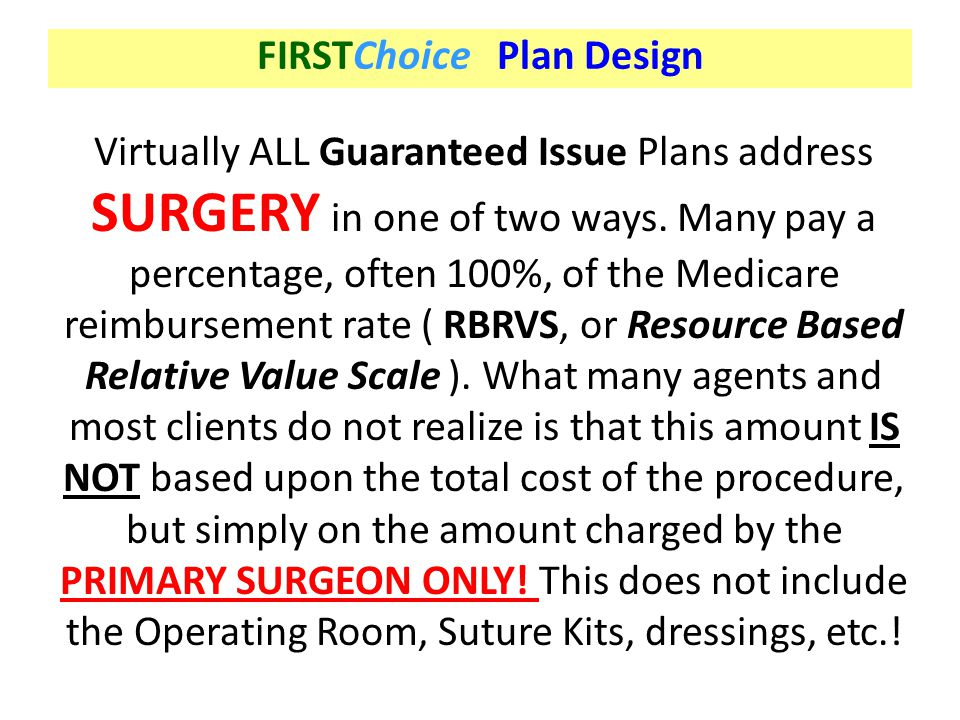 FIRSTChoice Plan Design Virtually ALL Guaranteed Issue Plans address SURGERY in one of two ways. Many pay a percentage, often 100%, of the Medicare re