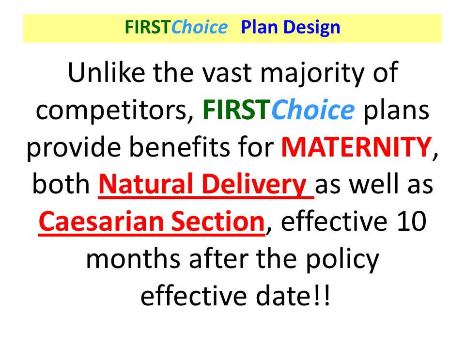 Unlike the vast majority of competitors, FIRSTChoice plans provide benefits for MATERNITY, both Natural Delivery as well as Caesarian Section, effecti