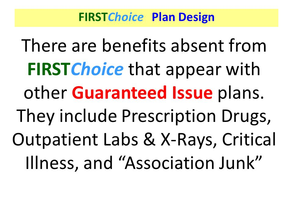 FIRSTChoice Plan Design There are benefits absent from FIRSTChoice that appear with other Guaranteed Issue plans. They include Prescription Drugs, Out