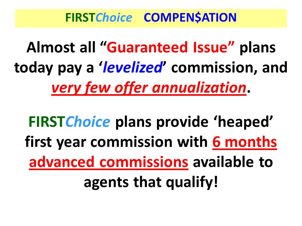"""FIRSTChoice COMPEN$ATION Almost all """"Guaranteed Issue"""" plans today pay a 'levelized' commission, and very few offer annualization. FIRSTChoice plans p"""