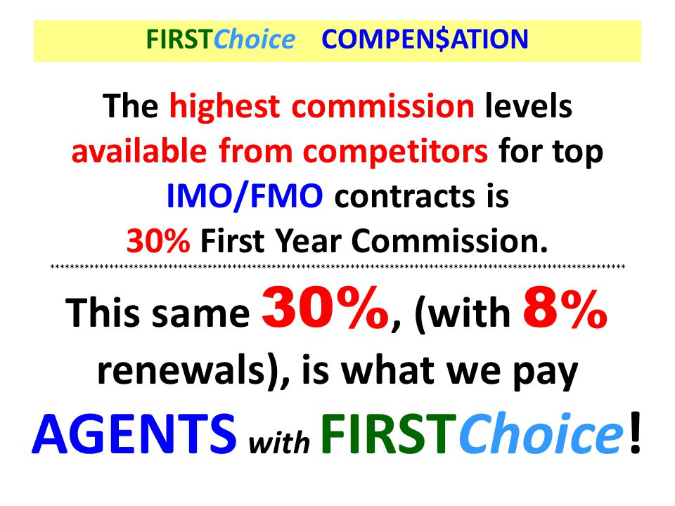 The highest commission levels available from competitors for top IMO/FMO contracts is 30% First Year Commission. *************************************
