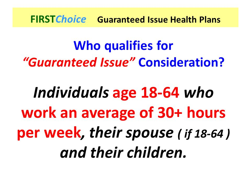 """Who qualifies for """"Guaranteed Issue"""" Consideration? Individuals age 18-64 who work an average of 30+ hours per week, their spouse ( if 18-64 ) and the"""