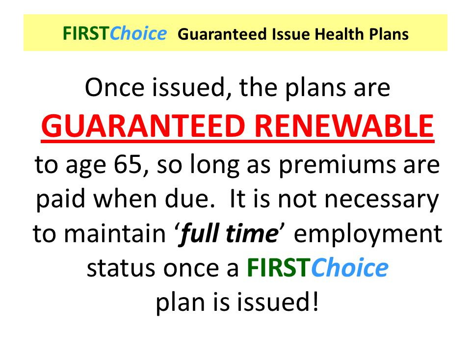 FIRSTChoice Guaranteed Issue Health Plans Once issued, the plans are GUARANTEED RENEWABLE to age 65, so long as premiums are paid when due. It is not