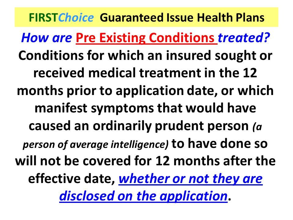 FIRSTChoice Guaranteed Issue Health Plans How are Pre Existing Conditions treated? Conditions for which an insured sought or received medical treatmen