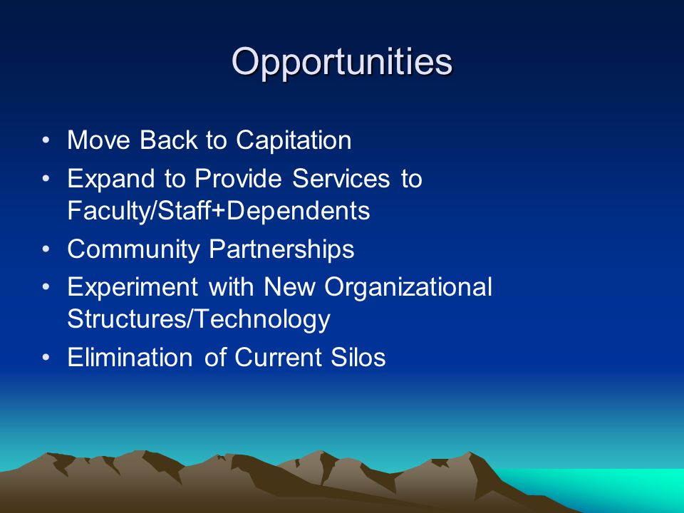 Opportunities Move Back to Capitation Expand to Provide Services to Faculty/Staff+Dependents Community Partnerships Experiment with New Organizational