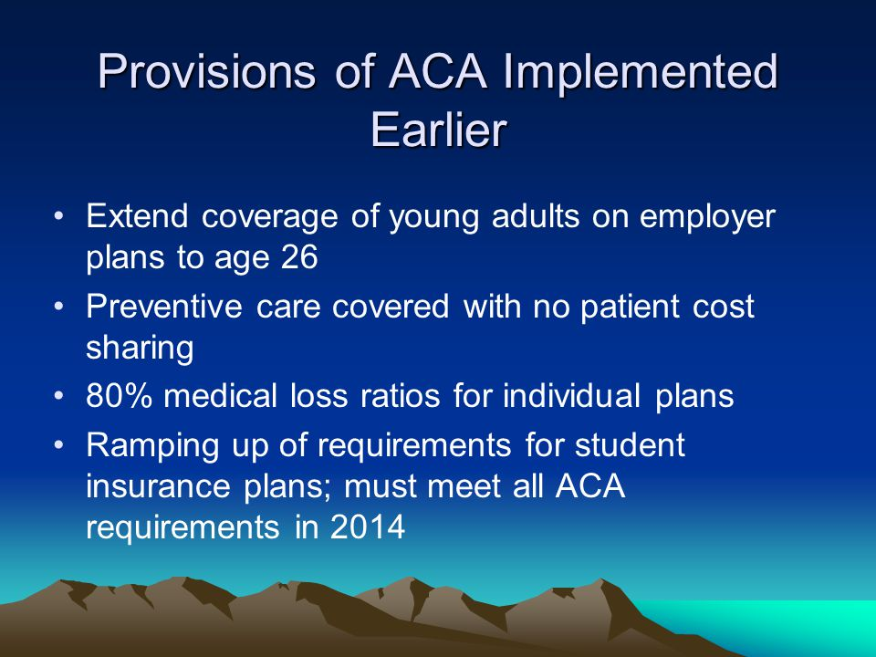 Provisions of ACA Implemented Earlier Extend coverage of young adults on employer plans to age 26 Preventive care covered with no patient cost sharing
