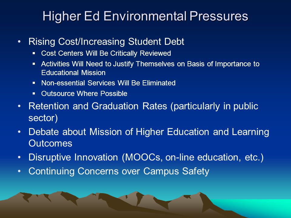 Higher Ed Environmental Pressures Rising Cost/Increasing Student Debt  Cost Centers Will Be Critically Reviewed  Activities Will Need to Justify The