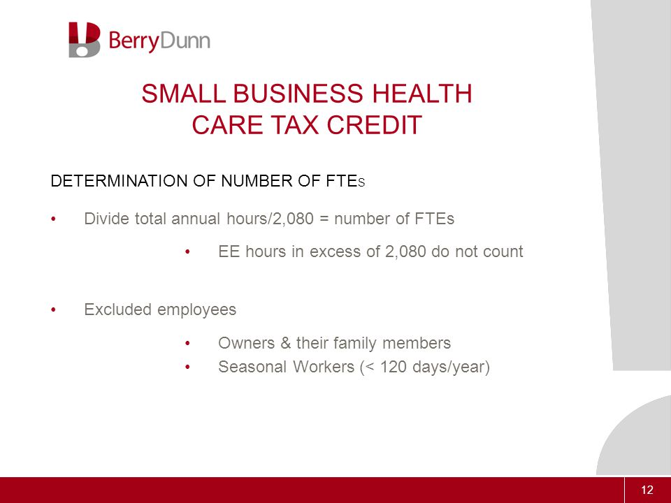 12 SMALL BUSINESS HEALTH CARE TAX CREDIT DETERMINATION OF NUMBER OF FTE S Divide total annual hours/2,080 = number of FTEs EE hours in excess of 2,080 do not count Excluded employees Owners & their family members Seasonal Workers (< 120 days/year)