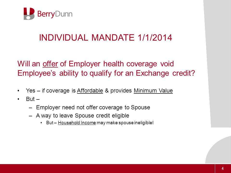 4 INDIVIDUAL MANDATE 1/1/2014 Will an offer of Employer health coverage void Employee's ability to qualify for an Exchange credit.