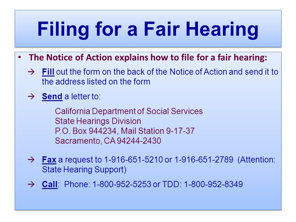 Filing for a Fair Hearing The Notice of Action explains how to file for a fair hearing:  Fill out the form on the back of the Notice of Action and send it to the address listed on the form  Send a letter to: California Department of Social Services State Hearings Division P.O.