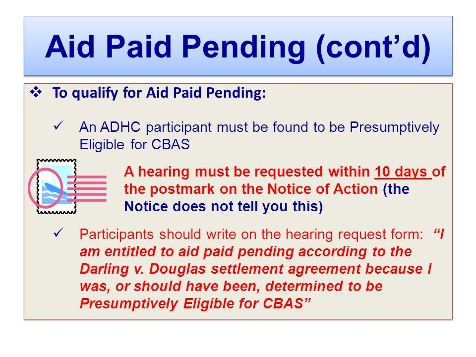 Aid Paid Pending (cont'd)  To qualify for Aid Paid Pending: An ADHC participant must be found to be Presumptively Eligible for CBAS A hearing must be requested within 10 days of the postmark on the Notice of Action (the Notice does not tell you this) Participants should write on the hearing request form: I am entitled to aid paid pending according to the Darling v.