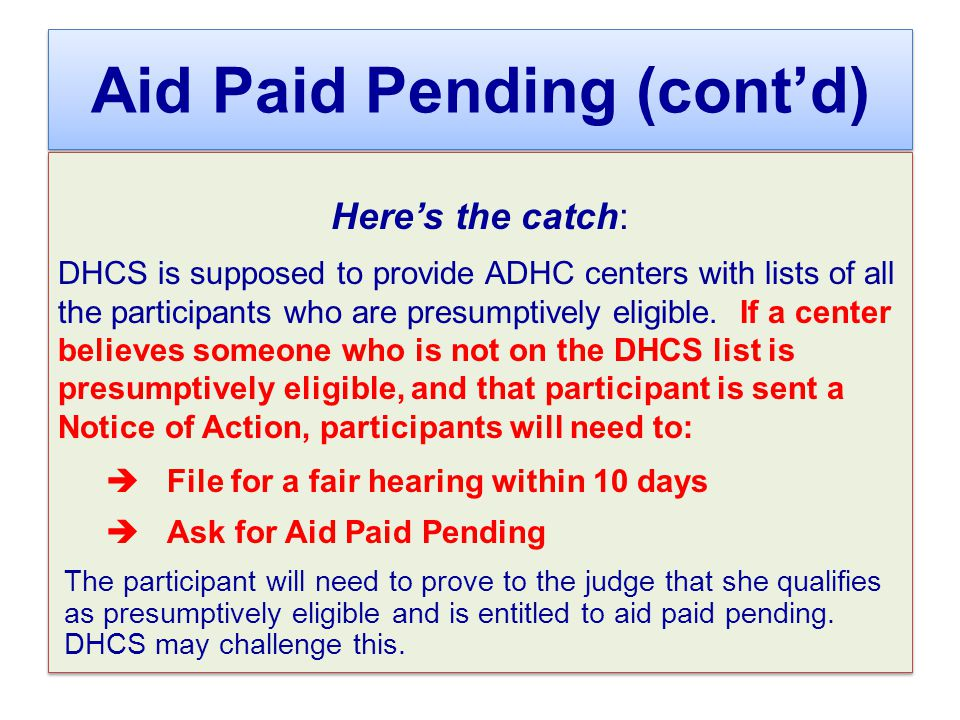 Aid Paid Pending (cont'd) Here's the catch: DHCS is supposed to provide ADHC centers with lists of all the participants who are presumptively eligible.