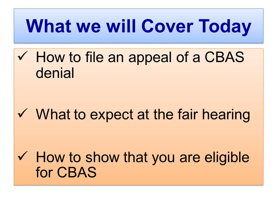 What we will Cover Today How to file an appeal of a CBAS denial What to expect at the fair hearing How to show that you are eligible for CBAS How to file an appeal of a CBAS denial What to expect at the fair hearing How to show that you are eligible for CBAS