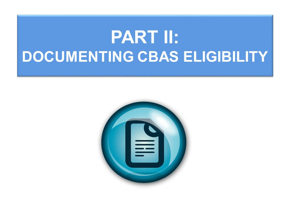 PART II: DOCUMENTING CBAS ELIGIBILITY