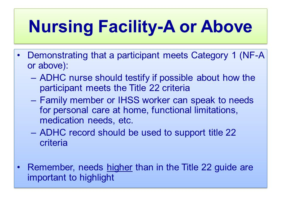 Nursing Facility-A or Above Demonstrating that a participant meets Category 1 (NF-A or above): –ADHC nurse should testify if possible about how the participant meets the Title 22 criteria –Family member or IHSS worker can speak to needs for personal care at home, functional limitations, medication needs, etc.