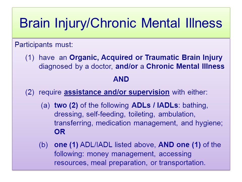 Brain Injury/Chronic Mental Illness Participants must: (1)have an Organic, Acquired or Traumatic Brain Injury diagnosed by a doctor, and/or a Chronic Mental Illness AND (2)require assistance and/or supervision with either: (a)two (2) of the following ADLs / IADLs: bathing, dressing, self-feeding, toileting, ambulation, transferring, medication management, and hygiene; OR (b) one (1) ADL/IADL listed above, AND one (1) of the following: money management, accessing resources, meal preparation, or transportation.