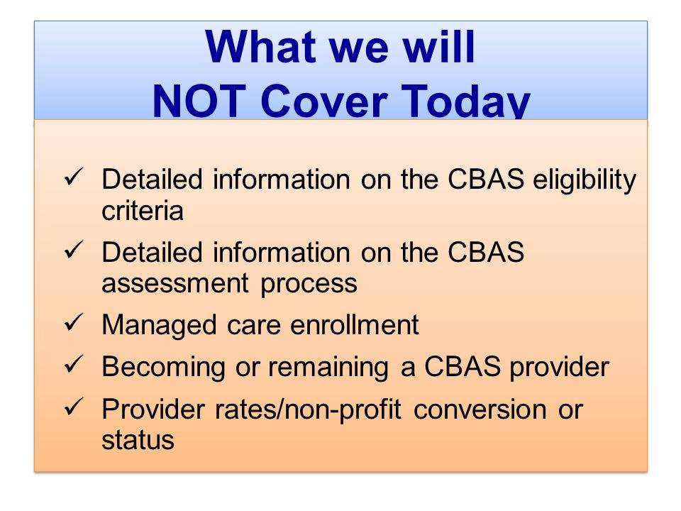 What we will NOT Cover Today Detailed information on the CBAS eligibility criteria Detailed information on the CBAS assessment process Managed care enrollment Becoming or remaining a CBAS provider Provider rates/non-profit conversion or status Detailed information on the CBAS eligibility criteria Detailed information on the CBAS assessment process Managed care enrollment Becoming or remaining a CBAS provider Provider rates/non-profit conversion or status