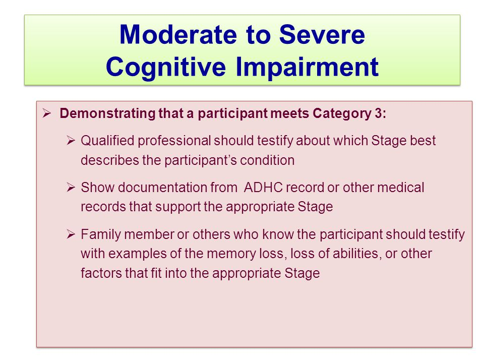 Moderate to Severe Cognitive Impairment  Demonstrating that a participant meets Category 3:  Qualified professional should testify about which Stage best describes the participant's condition  Show documentation from ADHC record or other medical records that support the appropriate Stage  Family member or others who know the participant should testify with examples of the memory loss, loss of abilities, or other factors that fit into the appropriate Stage  Demonstrating that a participant meets Category 3:  Qualified professional should testify about which Stage best describes the participant's condition  Show documentation from ADHC record or other medical records that support the appropriate Stage  Family member or others who know the participant should testify with examples of the memory loss, loss of abilities, or other factors that fit into the appropriate Stage