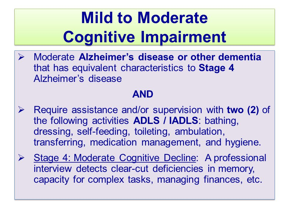 Mild to Moderate Cognitive Impairment  Moderate Alzheimer's disease or other dementia that has equivalent characteristics to Stage 4 Alzheimer's disease AND  Require assistance and/or supervision with two (2) of the following activities ADLS / IADLS: bathing, dressing, self-feeding, toileting, ambulation, transferring, medication management, and hygiene.