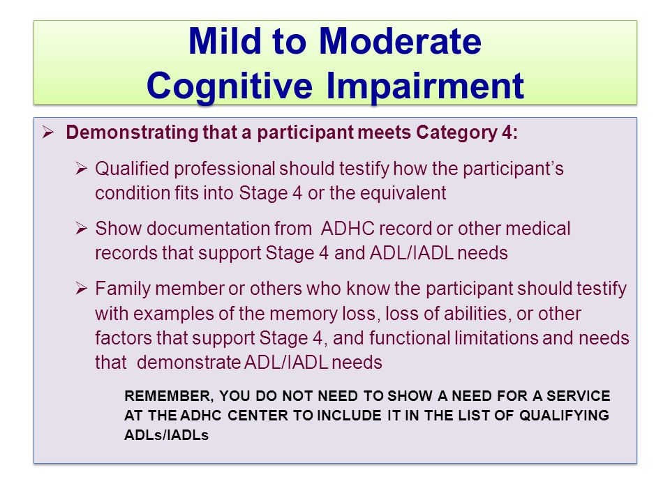 Mild to Moderate Cognitive Impairment  Demonstrating that a participant meets Category 4:  Qualified professional should testify how the participant's condition fits into Stage 4 or the equivalent  Show documentation from ADHC record or other medical records that support Stage 4 and ADL/IADL needs  Family member or others who know the participant should testify with examples of the memory loss, loss of abilities, or other factors that support Stage 4, and functional limitations and needs that demonstrate ADL/IADL needs REMEMBER, YOU DO NOT NEED TO SHOW A NEED FOR A SERVICE AT THE ADHC CENTER TO INCLUDE IT IN THE LIST OF QUALIFYING ADLs/IADLs  Demonstrating that a participant meets Category 4:  Qualified professional should testify how the participant's condition fits into Stage 4 or the equivalent  Show documentation from ADHC record or other medical records that support Stage 4 and ADL/IADL needs  Family member or others who know the participant should testify with examples of the memory loss, loss of abilities, or other factors that support Stage 4, and functional limitations and needs that demonstrate ADL/IADL needs REMEMBER, YOU DO NOT NEED TO SHOW A NEED FOR A SERVICE AT THE ADHC CENTER TO INCLUDE IT IN THE LIST OF QUALIFYING ADLs/IADLs