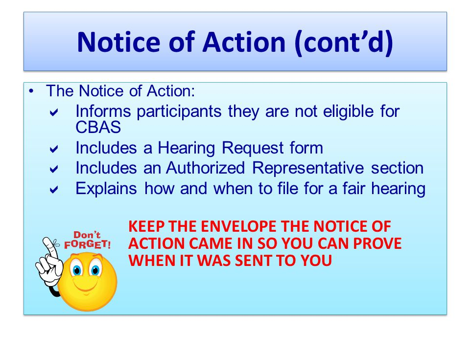 Notice of Action (cont'd) The Notice of Action:  Informs participants they are not eligible for CBAS  Includes a Hearing Request form  Includes an Authorized Representative section  Explains how and when to file for a fair hearing KEEP THE ENVELOPE THE NOTICE OF ACTION CAME IN SO YOU CAN PROVE WHEN IT WAS SENT TO YOU The Notice of Action:  Informs participants they are not eligible for CBAS  Includes a Hearing Request form  Includes an Authorized Representative section  Explains how and when to file for a fair hearing KEEP THE ENVELOPE THE NOTICE OF ACTION CAME IN SO YOU CAN PROVE WHEN IT WAS SENT TO YOU