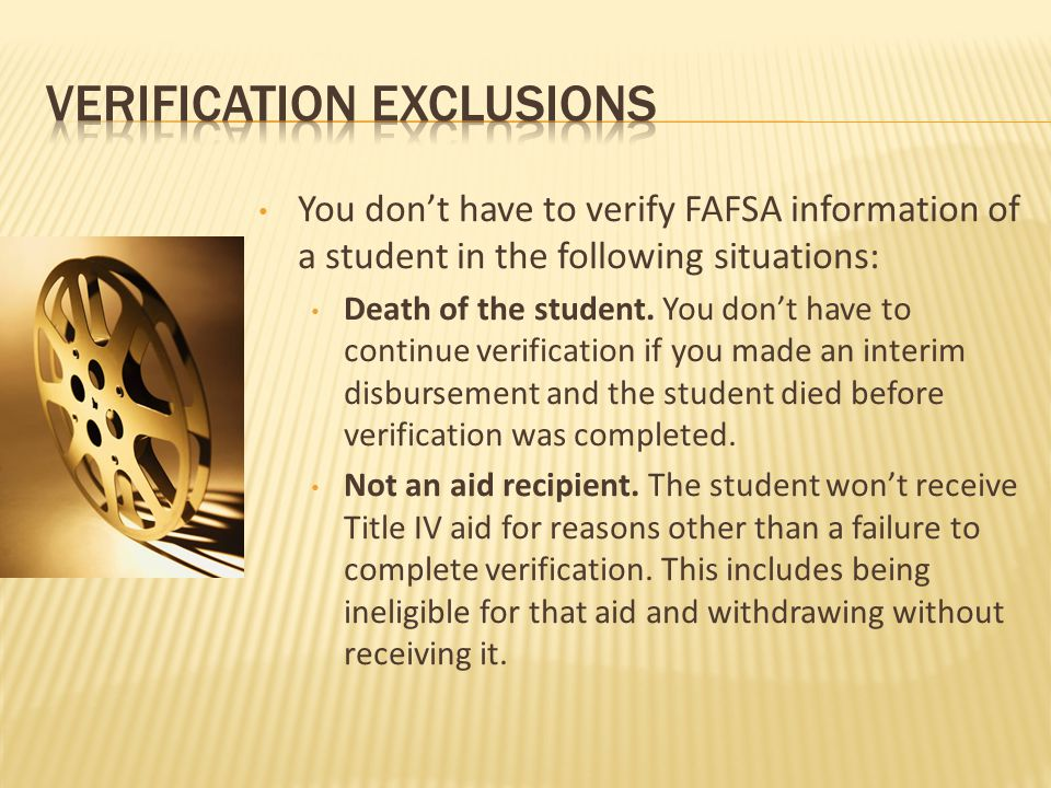 You don't have to verify FAFSA information of a student in the following situations: Death of the student.