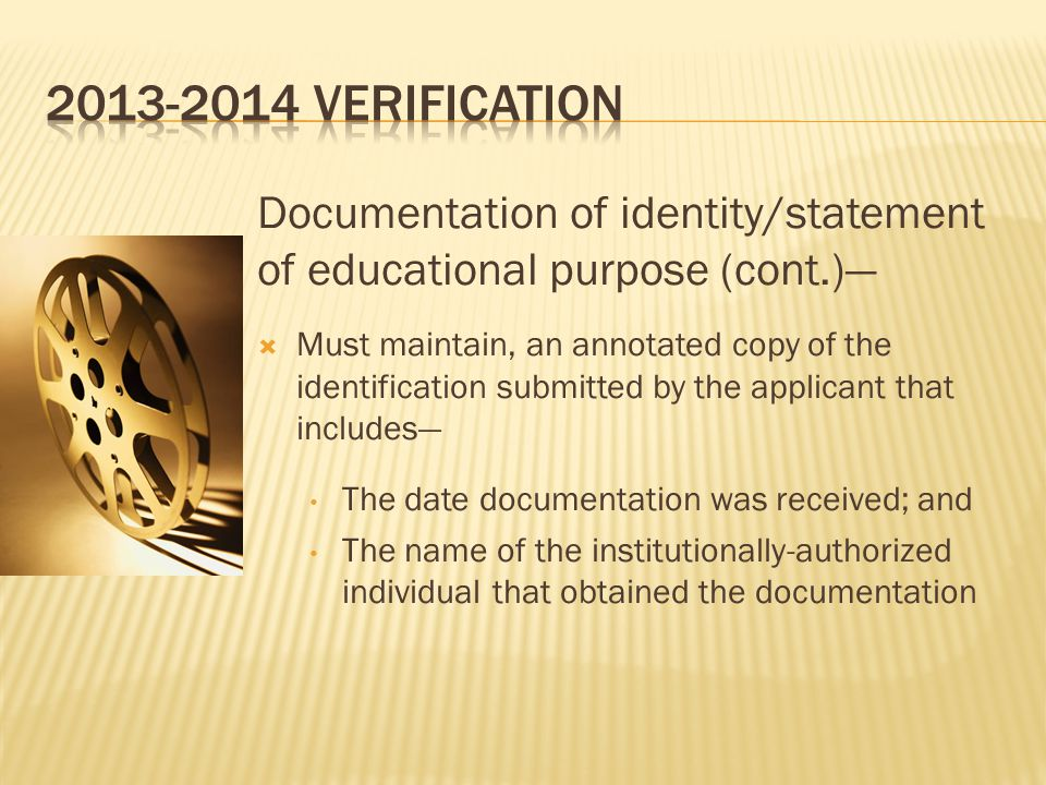 Documentation of identity/statement of educational purpose (cont.)—  Must maintain, an annotated copy of the identification submitted by the applicant that includes— The date documentation was received; and The name of the institutionally-authorized individual that obtained the documentation