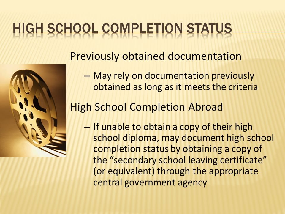 Previously obtained documentation – May rely on documentation previously obtained as long as it meets the criteria High School Completion Abroad – If unable to obtain a copy of their high school diploma, may document high school completion status by obtaining a copy of the secondary school leaving certificate (or equivalent) through the appropriate central government agency