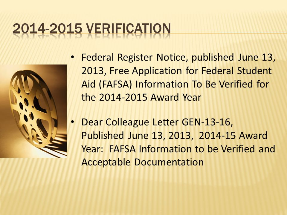 Federal Register Notice, published June 13, 2013, Free Application for Federal Student Aid (FAFSA) Information To Be Verified for the 2014-2015 Award Year Dear Colleague Letter GEN-13-16, Published June 13, 2013, 2014-15 Award Year: FAFSA Information to be Verified and Acceptable Documentation
