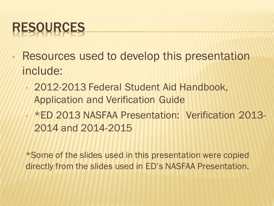 Resources used to develop this presentation include: 2012-2013 Federal Student Aid Handbook, Application and Verification Guide *ED 2013 NASFAA Presentation: Verification 2013- 2014 and 2014-2015 *Some of the slides used in this presentation were copied directly from the slides used in ED's NASFAA Presentation.