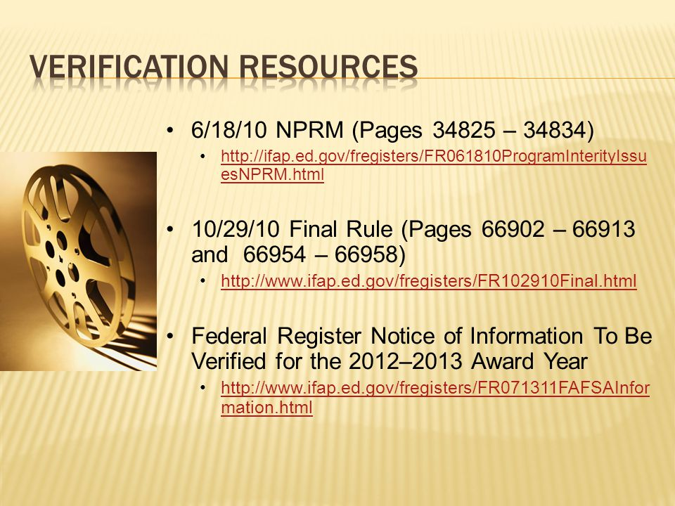6/18/10 NPRM (Pages 34825 – 34834) http://ifap.ed.gov/fregisters/FR061810ProgramInterityIssu esNPRM.htmlhttp://ifap.ed.gov/fregisters/FR061810ProgramInterityIssu esNPRM.html 10/29/10 Final Rule (Pages 66902 – 66913 and 66954 – 66958) http://www.ifap.ed.gov/fregisters/FR102910Final.html Federal Register Notice of Information To Be Verified for the 2012–2013 Award Year http://www.ifap.ed.gov/fregisters/FR071311FAFSAInfor mation.htmlhttp://www.ifap.ed.gov/fregisters/FR071311FAFSAInfor mation.html