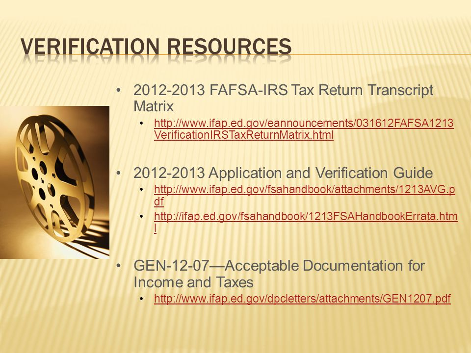 2012-2013 FAFSA-IRS Tax Return Transcript Matrix http://www.ifap.ed.gov/eannouncements/031612FAFSA1213 VerificationIRSTaxReturnMatrix.htmlhttp://www.ifap.ed.gov/eannouncements/031612FAFSA1213 VerificationIRSTaxReturnMatrix.html 2012-2013 Application and Verification Guide http://www.ifap.ed.gov/fsahandbook/attachments/1213AVG.p dfhttp://www.ifap.ed.gov/fsahandbook/attachments/1213AVG.p df http://ifap.ed.gov/fsahandbook/1213FSAHandbookErrata.htm lhttp://ifap.ed.gov/fsahandbook/1213FSAHandbookErrata.htm l GEN-12-07—Acceptable Documentation for Income and Taxes http://www.ifap.ed.gov/dpcletters/attachments/GEN1207.pdf