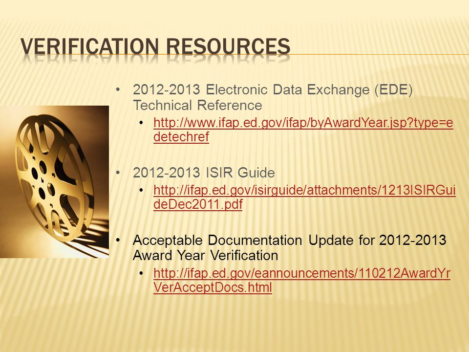 2012-2013 Electronic Data Exchange (EDE) Technical Reference http://www.ifap.ed.gov/ifap/byAwardYear.jsp?type=e detechrefhttp://www.ifap.ed.gov/ifap/byAwardYear.jsp?type=e detechref 2012-2013 ISIR Guide http://ifap.ed.gov/isirguide/attachments/1213ISIRGui deDec2011.pdfhttp://ifap.ed.gov/isirguide/attachments/1213ISIRGui deDec2011.pdf Acceptable Documentation Update for 2012-2013 Award Year Verification http://ifap.ed.gov/eannouncements/110212AwardYr VerAcceptDocs.htmlhttp://ifap.ed.gov/eannouncements/110212AwardYr VerAcceptDocs.html
