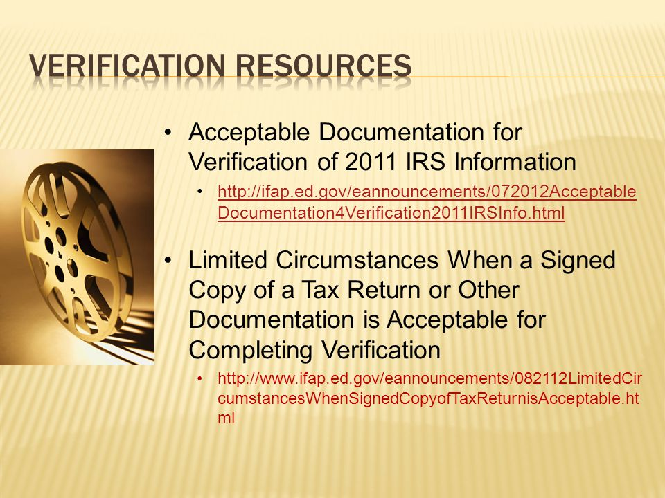 Acceptable Documentation for Verification of 2011 IRS Information http://ifap.ed.gov/eannouncements/072012Acceptable Documentation4Verification2011IRSInfo.htmlhttp://ifap.ed.gov/eannouncements/072012Acceptable Documentation4Verification2011IRSInfo.html Limited Circumstances When a Signed Copy of a Tax Return or Other Documentation is Acceptable for Completing Verification http://www.ifap.ed.gov/eannouncements/082112LimitedCir cumstancesWhenSignedCopyofTaxReturnisAcceptable.ht ml