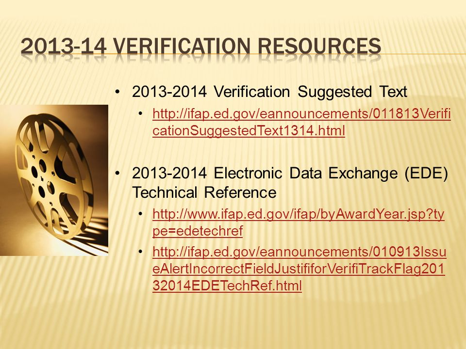 2013-2014 Verification Suggested Text http://ifap.ed.gov/eannouncements/011813Verifi cationSuggestedText1314.htmlhttp://ifap.ed.gov/eannouncements/011813Verifi cationSuggestedText1314.html 2013-2014 Electronic Data Exchange (EDE) Technical Reference http://www.ifap.ed.gov/ifap/byAwardYear.jsp ty pe=edetechrefhttp://www.ifap.ed.gov/ifap/byAwardYear.jsp ty pe=edetechref http://ifap.ed.gov/eannouncements/010913Issu eAlertIncorrectFieldJustififorVerifiTrackFlag201 32014EDETechRef.htmlhttp://ifap.ed.gov/eannouncements/010913Issu eAlertIncorrectFieldJustififorVerifiTrackFlag201 32014EDETechRef.html
