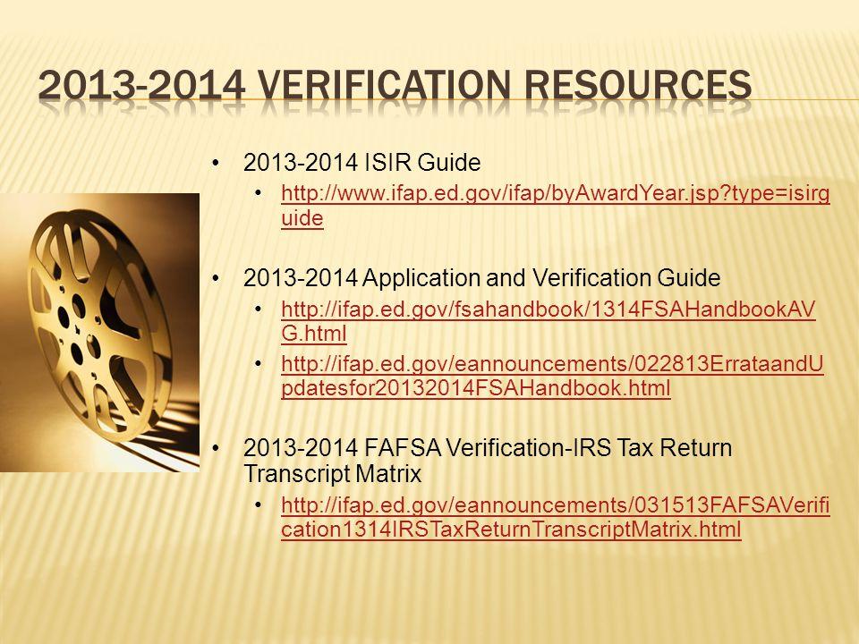 2013-2014 ISIR Guide http://www.ifap.ed.gov/ifap/byAwardYear.jsp type=isirg uidehttp://www.ifap.ed.gov/ifap/byAwardYear.jsp type=isirg uide 2013-2014 Application and Verification Guide http://ifap.ed.gov/fsahandbook/1314FSAHandbookAV G.htmlhttp://ifap.ed.gov/fsahandbook/1314FSAHandbookAV G.html http://ifap.ed.gov/eannouncements/022813ErrataandU pdatesfor20132014FSAHandbook.htmlhttp://ifap.ed.gov/eannouncements/022813ErrataandU pdatesfor20132014FSAHandbook.html 2013-2014 FAFSA Verification-IRS Tax Return Transcript Matrix http://ifap.ed.gov/eannouncements/031513FAFSAVerifi cation1314IRSTaxReturnTranscriptMatrix.htmlhttp://ifap.ed.gov/eannouncements/031513FAFSAVerifi cation1314IRSTaxReturnTranscriptMatrix.html