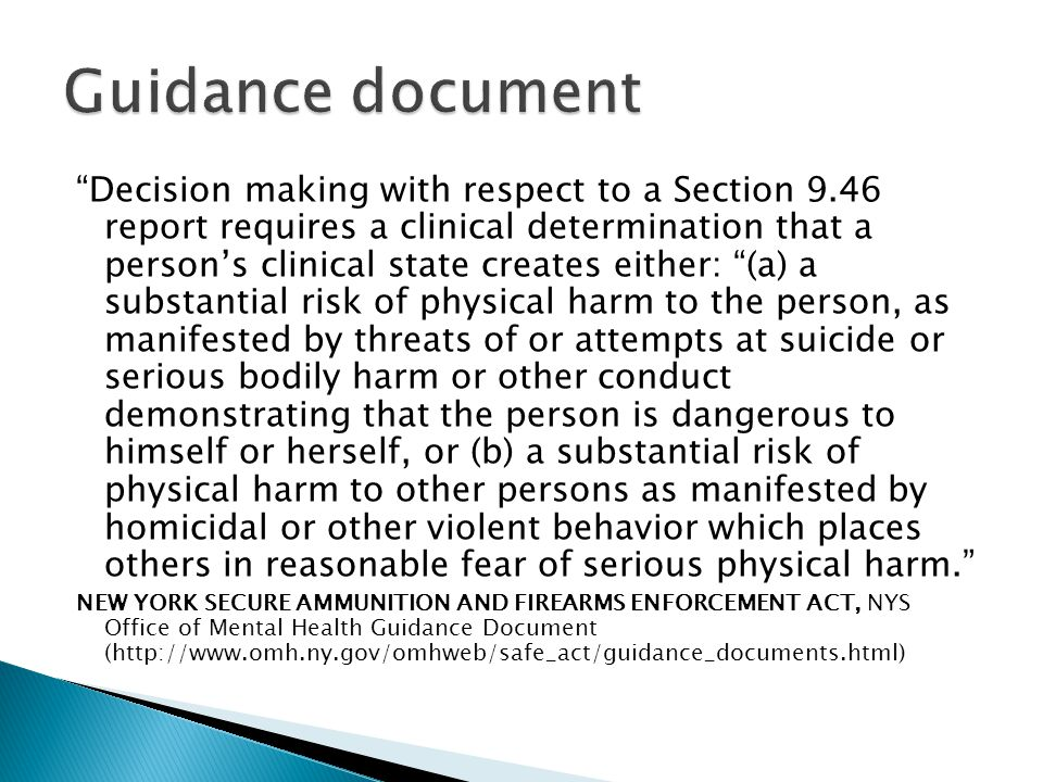 Decision making with respect to a Section 9.46 report requires a clinical determination that a person's clinical state creates either: (a) a substantial risk of physical harm to the person, as manifested by threats of or attempts at suicide or serious bodily harm or other conduct demonstrating that the person is dangerous to himself or herself, or (b) a substantial risk of physical harm to other persons as manifested by homicidal or other violent behavior which places others in reasonable fear of serious physical harm. NEW YORK SECURE AMMUNITION AND FIREARMS ENFORCEMENT ACT, NYS Office of Mental Health Guidance Document (http://www.omh.ny.gov/omhweb/safe_act/guidance_documents.html)