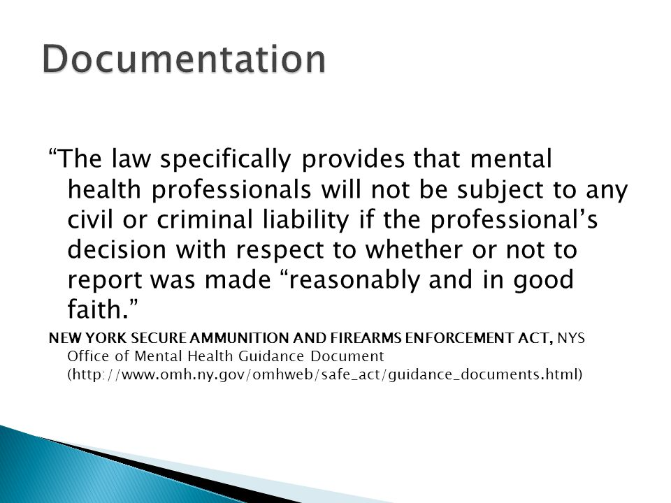 The law specifically provides that mental health professionals will not be subject to any civil or criminal liability if the professional's decision with respect to whether or not to report was made reasonably and in good faith. NEW YORK SECURE AMMUNITION AND FIREARMS ENFORCEMENT ACT, NYS Office of Mental Health Guidance Document (http://www.omh.ny.gov/omhweb/safe_act/guidance_documents.html)