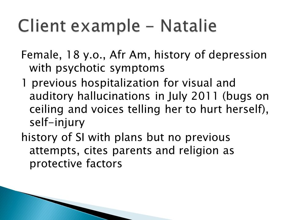 Female, 18 y.o., Afr Am, history of depression with psychotic symptoms 1 previous hospitalization for visual and auditory hallucinations in July 2011 (bugs on ceiling and voices telling her to hurt herself), self-injury history of SI with plans but no previous attempts, cites parents and religion as protective factors