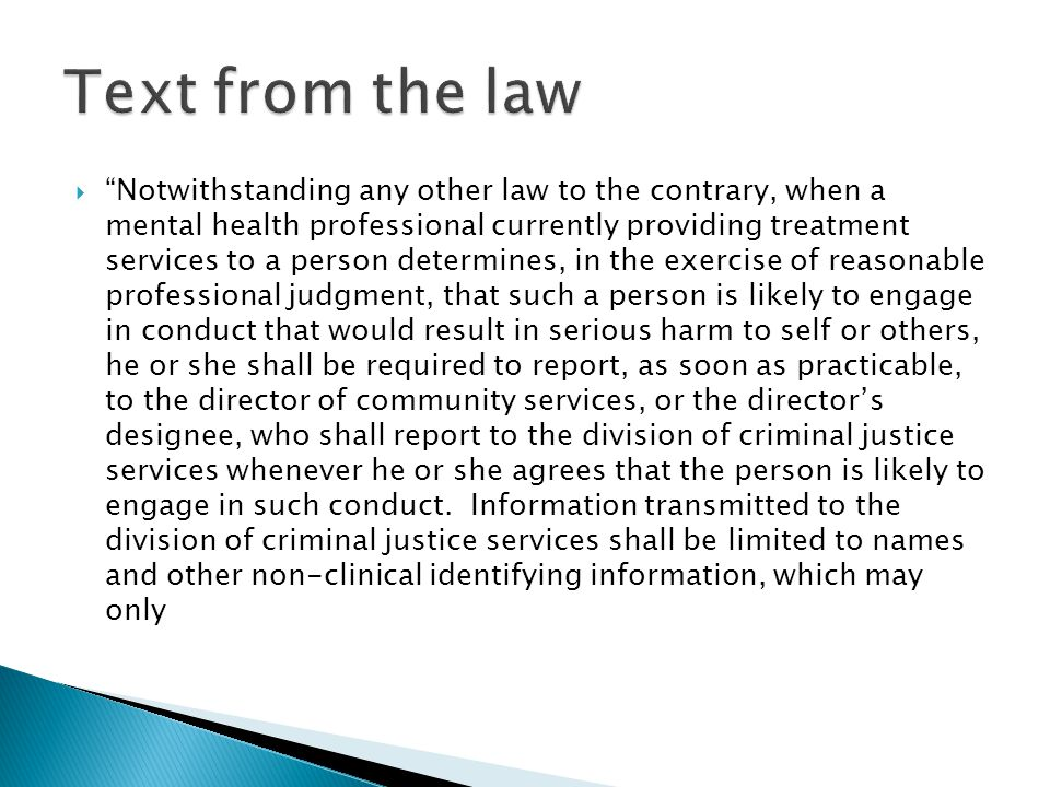  Notwithstanding any other law to the contrary, when a mental health professional currently providing treatment services to a person determines, in the exercise of reasonable professional judgment, that such a person is likely to engage in conduct that would result in serious harm to self or others, he or she shall be required to report, as soon as practicable, to the director of community services, or the director's designee, who shall report to the division of criminal justice services whenever he or she agrees that the person is likely to engage in such conduct.