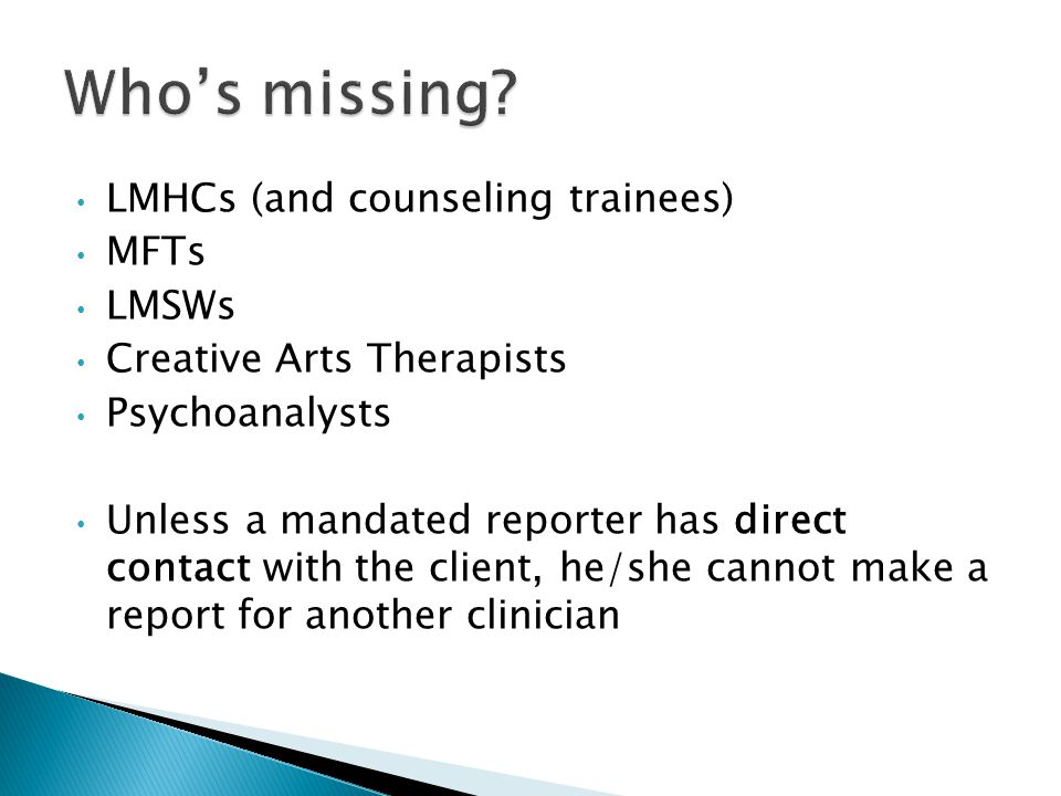 LMHCs (and counseling trainees) MFTs LMSWs Creative Arts Therapists Psychoanalysts Unless a mandated reporter has direct contact with the client, he/she cannot make a report for another clinician