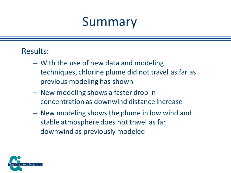 Results: – With the use of new data and modeling techniques, chlorine plume did not travel as far as previous modeling has shown – New modeling shows a faster drop in concentration as downwind distance increase – New modeling shows the plume in low wind and stable atmosphere does not travel as far downwind as previously modeled Summary 24