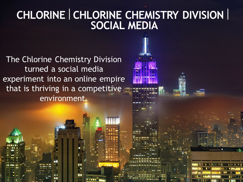 CHLORINE  CHLORINE CHEMISTRY DIVISION  SOCIAL MEDIA The Chlorine Chemistry Division turned a social media experiment into an online empire that is thriving in a competitive environment.