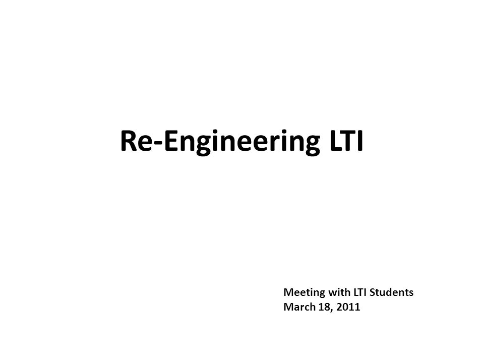 Re-Engineering LTI Meeting with LTI Students March 18, 2011