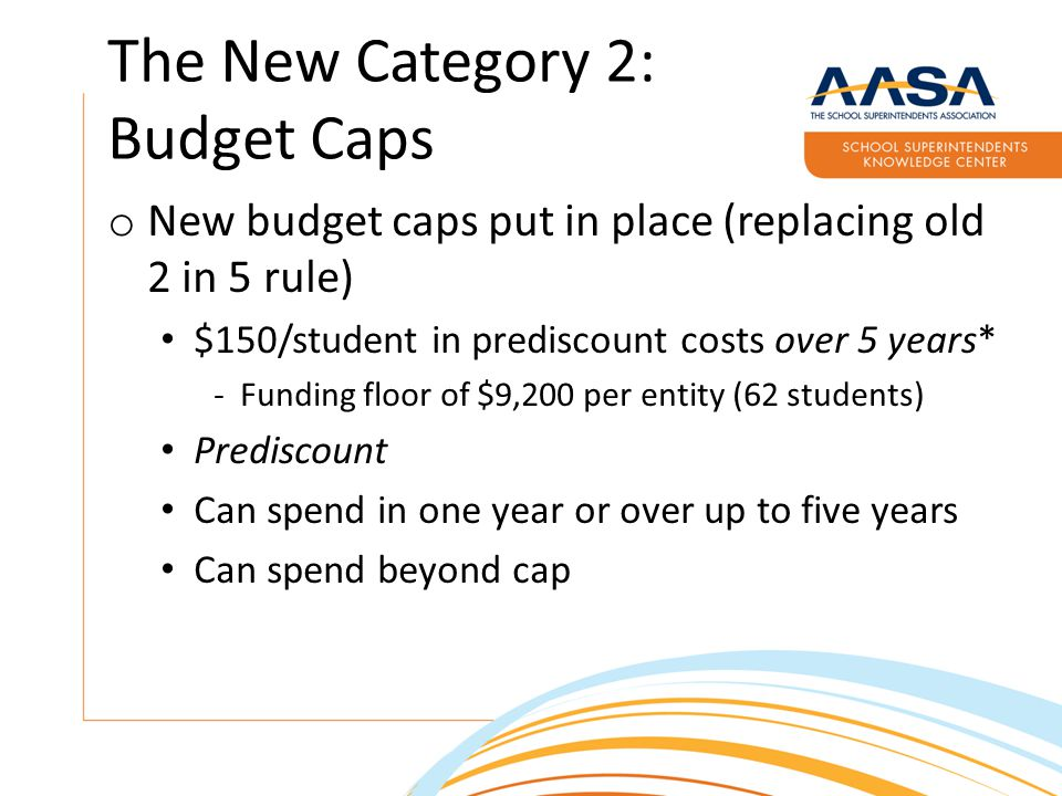 The New Category 2: Budget Caps o New budget caps put in place (replacing old 2 in 5 rule) $150/student in prediscount costs over 5 years* -Funding floor of $9,200 per entity (62 students) Prediscount Can spend in one year or over up to five years Can spend beyond cap