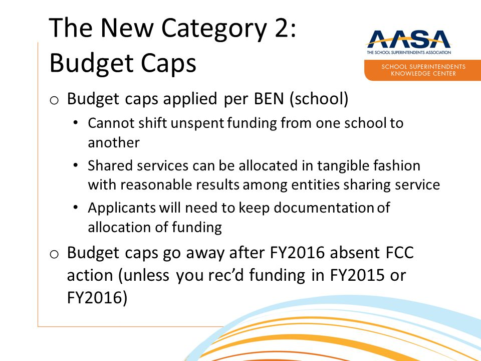 The New Category 2: Budget Caps o Budget caps applied per BEN (school) Cannot shift unspent funding from one school to another Shared services can be allocated in tangible fashion with reasonable results among entities sharing service Applicants will need to keep documentation of allocation of funding o Budget caps go away after FY2016 absent FCC action (unless you rec'd funding in FY2015 or FY2016)