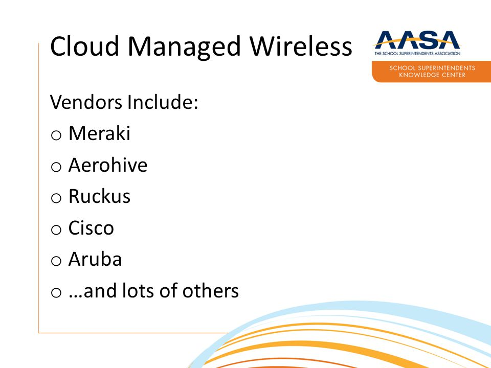 Vendors Include: o Meraki o Aerohive o Ruckus o Cisco o Aruba o …and lots of others