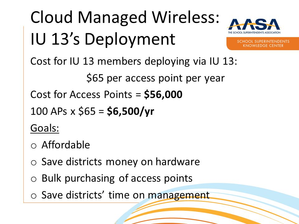Cloud Managed Wireless: IU 13's Deployment Cost for IU 13 members deploying via IU 13: $65 per access point per year Cost for Access Points = $56,000 100 APs x $65 = $6,500/yr Goals: o Affordable o Save districts money on hardware o Bulk purchasing of access points o Save districts' time on management