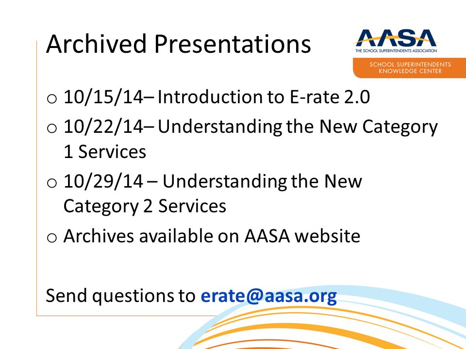 Archived Presentations o 10/15/14– Introduction to E-rate 2.0 o 10/22/14– Understanding the New Category 1 Services o 10/29/14 – Understanding the New Category 2 Services o Archives available on AASA website Send questions to erate@aasa.org