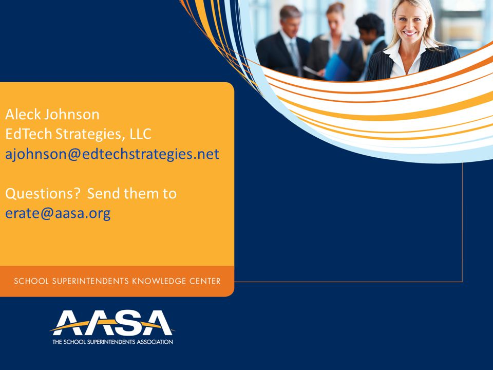 Aleck Johnson EdTech Strategies, LLC ajohnson@edtechstrategies.net Questions? Send them to erate@aasa.org